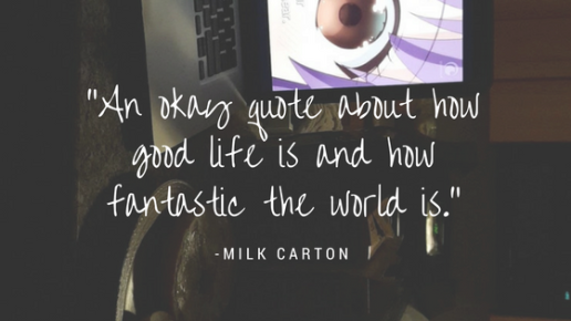 -An okay quote about howgood life is and howfantastic the world is.-