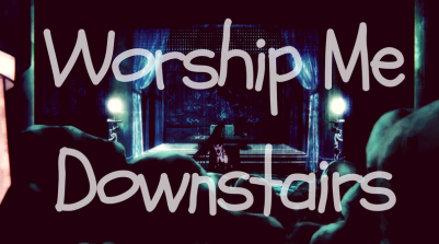 worship me downstairs